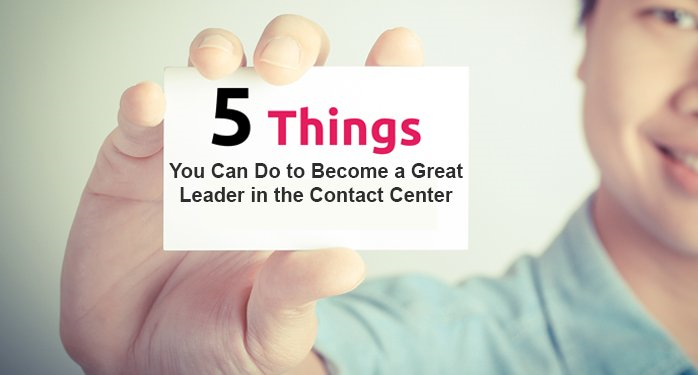 5 Things You Can Do to Become a Great Leader in the Contact Center