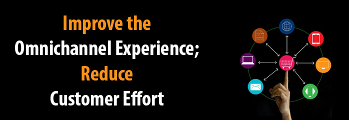 Improve the Omnichannel Experience; Reduce Customer Effort