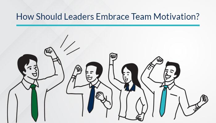 How Should Leaders Embrace Team Motivation?